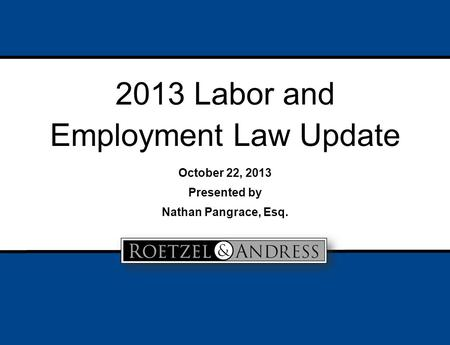 2013 Labor and Employment Law Update October 22, 2013 Presented by Nathan Pangrace, Esq.