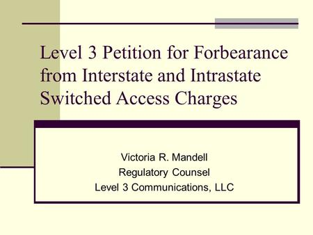 Level 3 Petition for Forbearance from Interstate and Intrastate Switched Access Charges Victoria R. Mandell Regulatory Counsel Level 3 Communications,