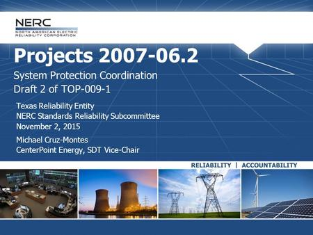 Projects 2007-06.2 System Protection Coordination Draft 2 of TOP-009-1 Texas Reliability Entity NERC Standards Reliability Subcommittee November 2, 2015.