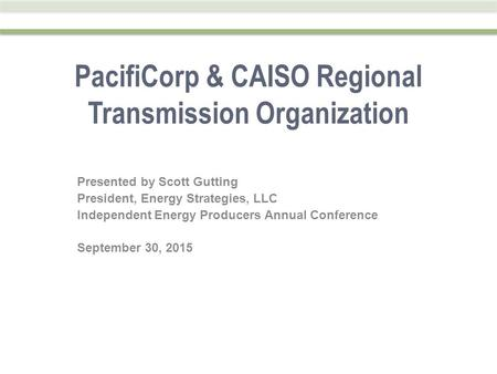 PacifiCorp & CAISO Regional Transmission Organization Presented by Scott Gutting President, Energy Strategies, LLC Independent Energy Producers Annual.