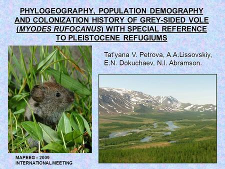 PHYLOGEOGRAPHY, POPULATION DEMOGRAPHY AND COLONIZATION HISTORY OF GREY-SIDED VOLE (MYODES RUFOCANUS) WITH SPECIAL REFERENCE TO PLEISTOCENE REFUGIUMS Tat'yana.
