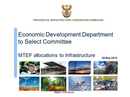 Status: Confidential Economic Development Department to Select Committee MTEF allocations to Infrastructure PRESIDENTIAL INFRASTRUCTURE COORDINATING COMMISSION.