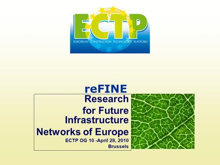 ReFINE Research for Future Infrastructure Networks of Europe ECTP OG 10 -April 28, 2010 Brussels.