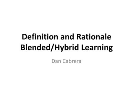 Definition and Rationale Blended/Hybrid Learning Dan Cabrera.