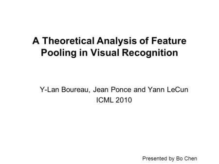 A Theoretical Analysis of Feature Pooling in Visual Recognition Y-Lan Boureau, Jean Ponce and Yann LeCun ICML 2010 Presented by Bo Chen.