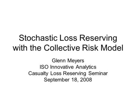 Stochastic Loss Reserving with the Collective Risk Model Glenn Meyers ISO Innovative Analytics Casualty Loss Reserving Seminar September 18, 2008.