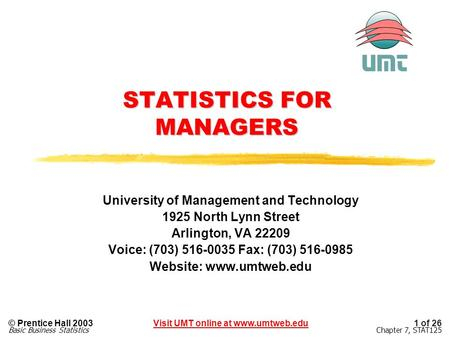 1 of 26Visit UMT online at www.umtweb.edu© Prentice Hall 2003 Chapter 7, STAT125Basic Business Statistics STATISTICS FOR MANAGERS University of Management.