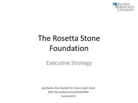 The Rosetta Stone Foundation Executive Strategy April Banks, Kevin Burnett, Vic Coburn, Aaron Green EMU Stewardship and Leadership MBA Summer 2010.