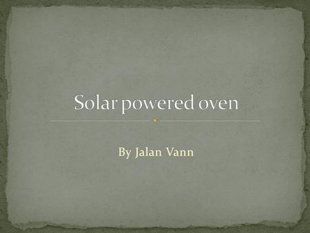 By Jalan Vann. At the stem program we are building a solar power oven. And we researched about because it deals with solar power from the sun. Heat swimming.