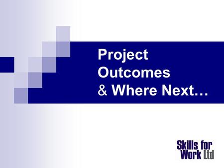Project Outcomes & Where Next…. Headline Outcomes Completed Programmes  1,900 learners + Barnet 400 Skills Pledge  7 authorities signed GO Award  9.
