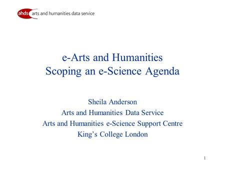 1 e-Arts and Humanities Scoping an e-Science Agenda Sheila Anderson Arts and Humanities Data Service Arts and Humanities e-Science Support Centre King's.