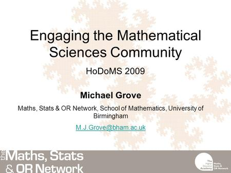 Engaging the Mathematical Sciences Community HoDoMS 2009 Michael Grove Maths, Stats & OR Network, School of Mathematics, University of Birmingham