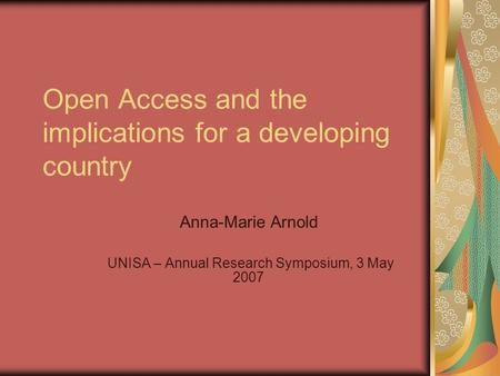 Open Access and the implications for a developing country Anna-Marie Arnold UNISA – Annual Research Symposium, 3 May 2007.