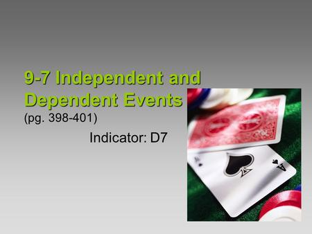 9-7Independent and Dependent Events 9-7 Independent and Dependent Events (pg. 398-401) Indicator: D7.