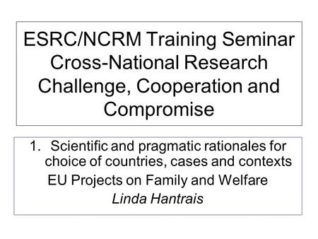 ESRC/NCRM Training Seminar Cross-National Research Challenge, Cooperation and Compromise 1.Scientific and pragmatic rationales for choice of countries,