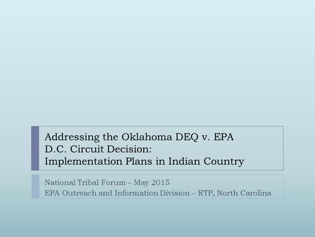 Addressing the Oklahoma DEQ v. EPA D.C. Circuit Decision: Implementation Plans in Indian Country National Tribal Forum – May 2015 EPA Outreach and Information.