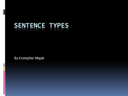 By Kristopher Majak. Sentence Types  There are four types of sentences.  They are classified based on the number of independent and dependent clauses.