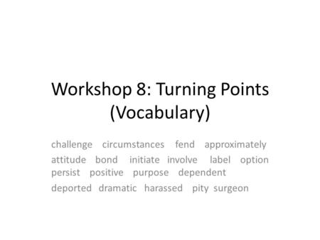 Workshop 8: Turning Points (Vocabulary) challenge circumstances fend approximately attitude bond initiate involve label option persist positive purpose.