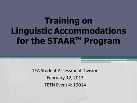 Training on Linguistic Accommodations for the STAAR TM Program TEA Student Assessment Division February 12, 2013 TETN Event #: 19014.