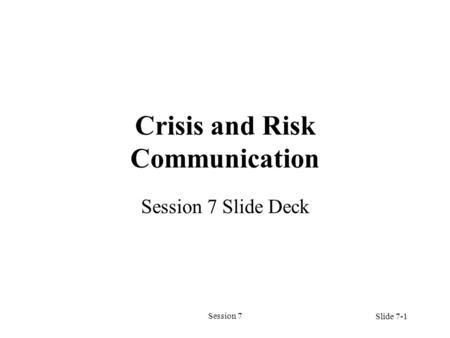 Session 7 Crisis and Risk Communication Session 7 Slide Deck Slide 7-1.
