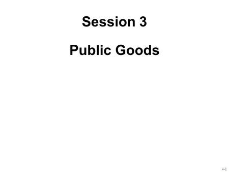 4-1 Session 3 Public Goods. 4-2 Public goods defined Goods can be classified according to two attributes: –whether they are excludable –whether they are.
