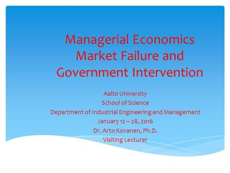 Managerial Economics Market Failure and Government Intervention Aalto University School of Science Department of Industrial Engineering and Management.