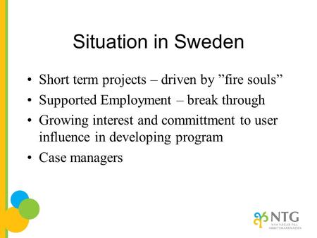 "Situation in Sweden Short term projects – driven by ""fire souls"" Supported Employment – break through Growing interest and committment to user influence."