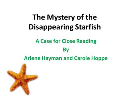 The Mystery of the Disappearing Starfish A Case for Close Reading By Arlene Hayman and Carole Hoppe.