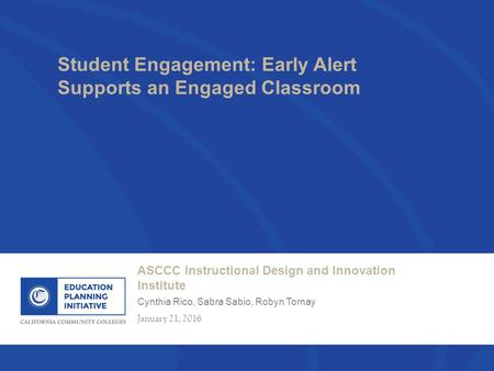ASCCC Instructional Design and Innovation Institute Cynthia Rico, Sabra Sabio, Robyn Tornay January 21, 2016 Student Engagement: Early Alert Supports an.