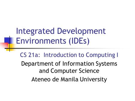 Integrated Development Environments (IDEs) CS 21a: Introduction to Computing I Department of Information Systems and Computer Science Ateneo de Manila.