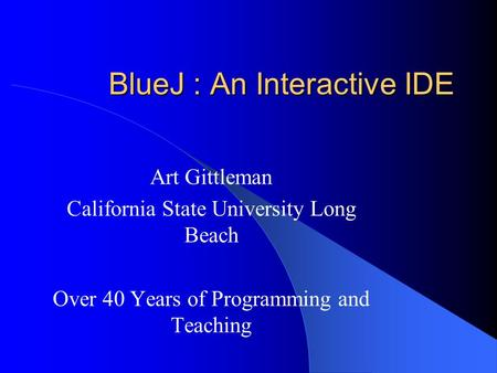 BlueJ : An Interactive IDE Art Gittleman California State University Long Beach Over 40 Years of Programming and Teaching.