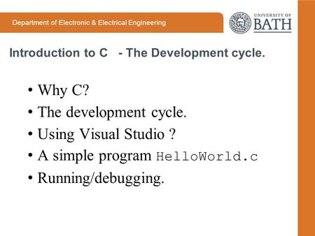 Department of Electronic & Electrical Engineering Introduction to C - The Development cycle. Why C? The development cycle. Using Visual Studio ? A simple.