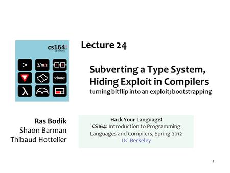 1 Lecture 24 Subverting a Type System, Hiding Exploit in Compilers turning bitflip into an exploit; bootstrapping Ras Bodik Shaon Barman Thibaud Hottelier.