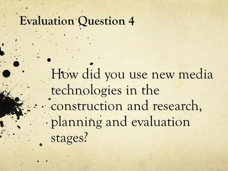 How did you use new media technologies in the construction and research, planning and evaluation stages? Evaluation Question 4.