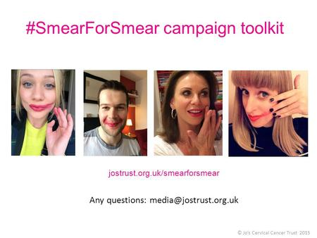 #SmearForSmear campaign toolkit © Jo's Cervical Cancer Trust 2015 jostrust.org.uk/smearforsmear Any questions: