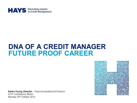 DNA OF A CREDIT MANAGER FUTURE PROOF CAREER Karen Young, Director – Hays Accountancy & Finance ICTF Conference, Berlin Monday 19 th October 2015.
