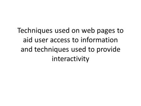 Techniques used on web pages to aid user access to information and techniques used to provide interactivity.