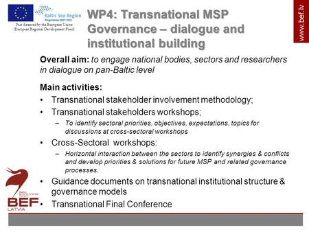 Www.bef.lv WP4: Transnational MSP Governance – dialogue and institutional building Overall aim: to engage national bodies, sectors and researchers in dialogue.