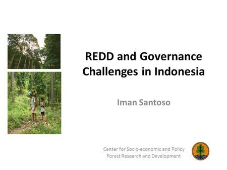 REDD and Governance Challenges in Indonesia Iman Santoso Center for Socio-economic and Policy Forest Research and Development.