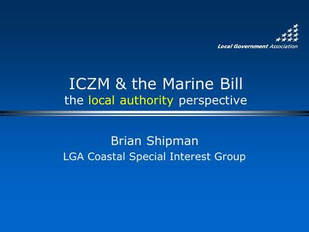 ICZM & the Marine Bill the local authority perspective Brian Shipman LGA Coastal Special Interest Group.