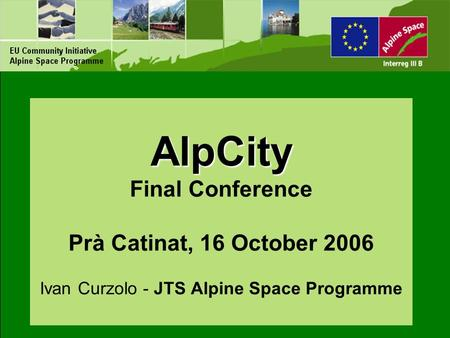 AlpCity AlpCity Final Conference Prà Catinat, 16 October 2006 Ivan Curzolo - JTS Alpine Space Programme.