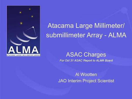 Atacama Large Millimeter/ submillimeter Array - ALMA ASAC Charges For Oct 31 ASAC Report to ALMA Board Al Wootten JAO Interim Project Scientist.