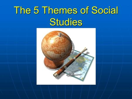 The 5 Themes of Social Studies. History Is a record of the past (which familiarizes you with a time and space, when and where) Is a record of the past.