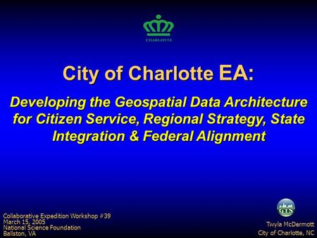 City of Charlotte EA: Developing the Geospatial Data Architecture for Citizen Service, Regional Strategy, State Integration & Federal Alignment Twyla McDermott.