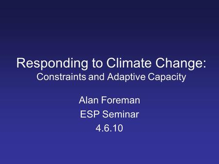 Responding to Climate Change: Constraints and Adaptive Capacity Alan Foreman ESP Seminar 4.6.10.