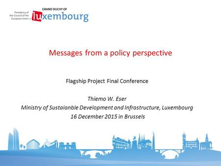 Flagship Project Final Conference Thiemo W. Eser Ministry of Sustaianble Development and Infrastructure, Luxembourg 16 December 2015 in Brussels Messages.