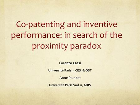 Co-patenting and inventive performance: in search of the proximity paradox Lorenzo Cassi Université Paris 1, CES & OST Anne Plunket Université Paris Sud.