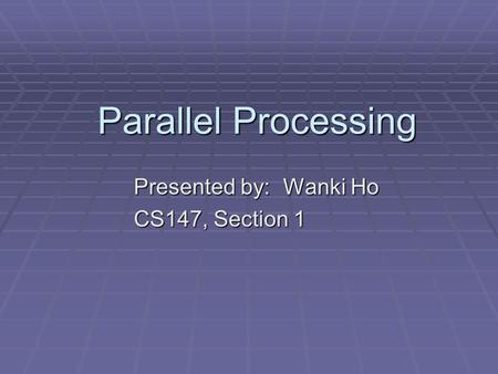 Parallel Processing Presented by: Wanki Ho CS147, Section 1.