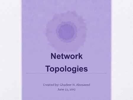 Network Topologies Created by: Ghadeer H. Abosaeed June 22, 2012.