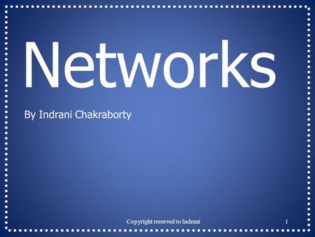 Networks By Indrani Chakraborty 1Copyright reserved to Indrani.